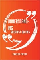 Understanding Greatest Quotes - Quick, Short, Medium Or Long Quotes. Find The Perfect Understanding Quotations For All Occasions - Spicing Up Letters, Speeches, And Everyday Conversations. ebook by Caroline Trevino