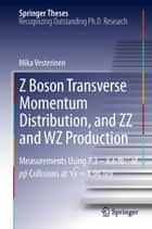 Z Boson Transverse Momentum Distribution, and ZZ and WZ Production ebook by Mika Vesterinen