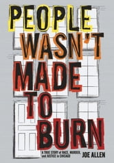 People Wasn't Made to Burn - A True Story of Housing, Race, and Murder in Chicago ebook by Joe Allen