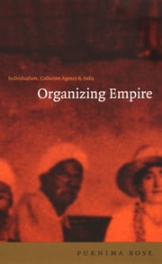 Organizing Empire - Individualism, Collective Agency, and India ebook by Purnima Bose
