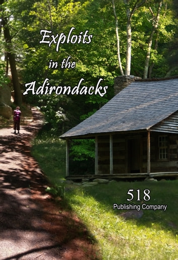 Exploits in the Adirondacks ebook by 518 Publishing Company