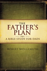 The Father's Plan - A Bible Study for Dads ebook by Robert Wolgemuth