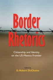 Border Rhetorics - Citizenship and Identity on the US-Mexico Frontier ebook by D. Robert DeChaine,Bernadette Marie Calafell,Karma R. Chávez,Josue David Cisneros,D. Robert DeChaine,Anne Teresa Demo,Lisa A. Flores,Dustin Bradley Goltz,Marouf Hasian,Michelle A. Holling,Julia R. Johnson,Zach Justus,Diane M. Keeling,John Louis Lucaites,George F. McHendry,Toby Miller,Kent A. Ono,Brian L. Ott,Kimberlee Pérez,Mary Ann Villarreal