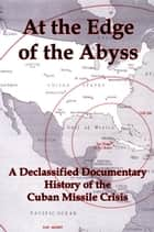 At the Edge of the Abyss: A Declassified Documentary History of the Cuban Missile Crisis ebook by Lenny Flank