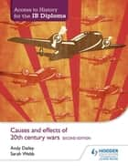 Access to History for the IB Diploma: Causes and effects of 20th-century wars Second Edition ebook by Andy Dailey, Sarah Webb