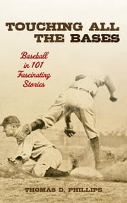Touching All the Bases - Baseball in 101 Fascinating Stories ebook by Thomas D. Phillips