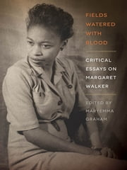 Fields Watered with Blood - Critical Essays on Margaret Walker ebook by Maryemma Graham, Tomeiko R. Ashford Carter, Michelle Cliff,...