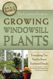 The Complete Guide to Growing Windowsill Plants: Everything You Need to Know Explained Simply ebook by Angela Williams-Duea