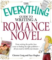 The Everything Guide to Writing a Romance Novel: From writing the perfect love scene to finding the right publisher--All you need to fulfill your dreams - From writing the perfect love scene to finding the right publisher--All you need to fulfill your dreams ebook by Christie Craig,Faye Hughes