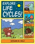 Explore Life Cycles! - 25 Great Projects, Activities, Experiments ebook by Kathleen M. Reilly, Bryan Stone