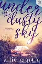 Under the Dusty Sky - A Holloway Farms novel, #1 eBook by Allie Martin