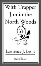With Trapper Jim in the North Woods ebook by Lawrence J. Leslie