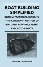 Boat Building Simplified - Being a Practical Guide to the 'Ashcroft' Method of Building, Rowing, Sailing and Motor Boats ebook by Herbert J. Ashcroft