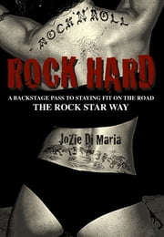 Rock Hard - A Backstage Pass to Staying Fit on the Road the Rock Star Way ebook by JoZie Di Maria