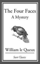The Four Faces - A Mystery ebook by William Le Queux