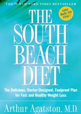 The South Beach Diet: The Delicious, Doctor-Designed, Foolproof Plan for Fast and Healthy Weight Loss - The Delicious, Doctor-Designed, Foolproof Plan for Fast and Healthy Weight Loss ebook by Arthur Agatston