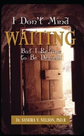 I Don't Mind Waiting But, I Refuse To Be Denied! ebook by Dr. Sandra V. Nelson