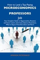How to Land a Top-Paying Microeconomics professors Job: Your Complete Guide to Opportunities, Resumes and Cover Letters, Interviews, Salaries, Promotions, What to Expect From Recruiters and More ebook by Mcdonald Amanda