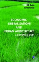 Economic Liberalisation and Indian Agriculture - A District-Level Study ebook by G S Bhalla, Gurmail Singh