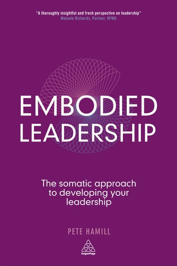 Embodied Leadership - The Somatic Approach to Developing Your Leadership ebook by Pete Hamill