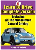 Learn to Drive (The Complete Version) - Learn To Drive ebook by Joseph Collins ADI
