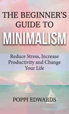 The Beginner's Guide to Minimalism - Reduce Stress, Increase Productivity and Change Your Life ebook by Poppi Edwards