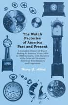 The Watch Factories of America Past and Present - - A Complete History of Watch Making in America, From 1809 to 1888 Inclusive, with Sketches of the Lives of Celebrated American Watchmakers and Organizers eBook by Henry G. Abbott