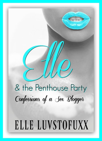 Elle & The Penthouse Party - Confessions of a Sex Blogger ebook by Elle Luvstofuxx