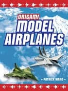 Origami Model Airplanes ebook by Patrick Wang