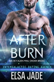 After Burn: Big Sky Alien Mail Order Brides #4 (Intergalactic Dating Agency) - Intergalactic Dating Agency ebook by Elsa Jade