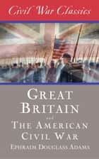 Great Britain and the American Civil War (Civil War Classics) ebook by Ephraim Douglass Adams,Civil War Classics