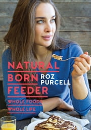 Natural Born Feeder: Whole Foods Whole Life ebook by Roz Purcell