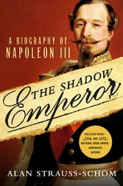The Shadow Emperor - A Biography of Napoleon III eBook by Alan Strauss-Schom