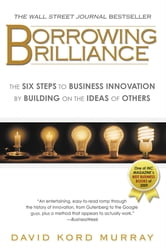 Borrowing Brilliance - The Six Steps to Business Innovation by Building on the Ideas of Others ebook by David Kord Murray