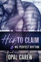 His to Claim #6: Perfect Rhythm ebook by Opal Carew