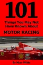 101 Things You May Not Have Known About Motor Racing ebook by Marc White