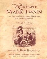 The Quotable Mark Twain - His Essential Aphorisms, Witticisms & Concise Opinions ebook by R. Kent Rasmussen