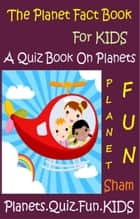 The Planet Fact Book For Kids: A Quiz Book On Planets ebook by Sham