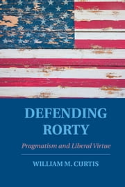 Defending Rorty - Pragmatism and Liberal Virtue ebook by William Curtis