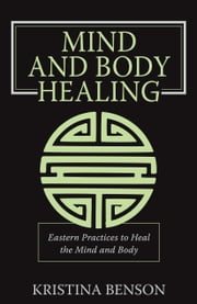 Mind and Body Healing: Eastern Practices to Heal the Mind and Body ebook by Benson, Kristina