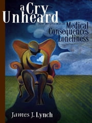 A Cry Unheard: New Insights Into The Medical Consequences Of Loneliness ebook by James J. Lynch