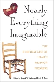 Nearly Everything Imaginable - The Everyday Life of Utah's Mormon Pioneers ebook by Walker,Ronald W.