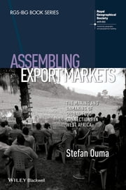 Assembling Export Markets - The Making and Unmaking of Global Food Connections in West Africa ebook by Stefan Ouma
