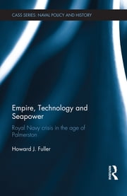 Empire, Technology and Seapower - Royal Navy crisis in the age of Palmerston ebook by Howard J. Fuller