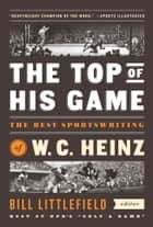 The Top of His Game: The Best Sportswriting of W. C. Heinz - A Library of America Special Publication ebook by W. C. Heinz, Bill Littlefield