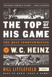 The Top of His Game: The Best Sportswriting of W. C. Heinz - (A Special Publication of The Library of America) ebook by W. C. Heinz,Bill Littlefield