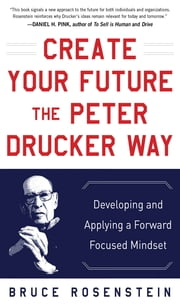 Create Your Future the Peter Drucker Way: Developing and Applying a Forward-Focused Mindset ebook by Bruce Rosenstein
