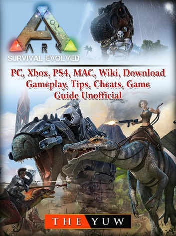 Ark Survival Evolved, PC, Xbox, PS4, MAC, Wiki, Download, Gameplay, Tips, Cheats, Game Guide Unofficial ebook by The Yuw