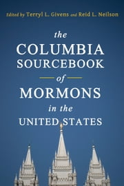 The Columbia Sourcebook of Mormons in the United States ebook by Terryl L. Givens,Reid L. Neilson