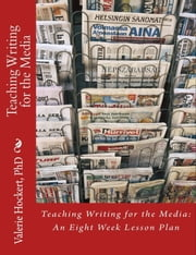 Teaching Writing for the Media: An Eight Week Lesson Plan ebook by Valerie Hockert, PhD